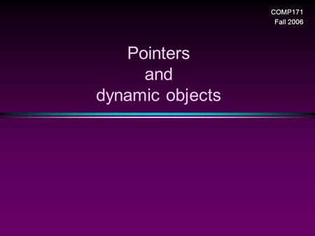Pointers and dynamic objects COMP171 Fall 2006. Pointers and dynamic objects/ Slide 2 Topics * Pointers n Memory addresses n Declaration n Dereferencing.