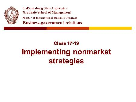 Class 17-19 Class 17-19 Implementing nonmarket strategies St-Petersburg State University Graduate School of Management Master of International Business.