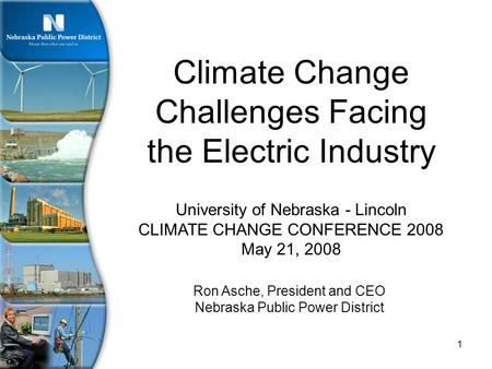 1 University of Nebraska - Lincoln CLIMATE CHANGE CONFERENCE 2008 May 21, 2008 Climate Change Challenges Facing the Electric Industry Ron Asche, President.