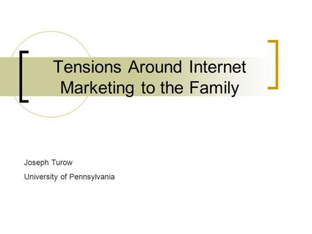 Tensions Around Internet Marketing to the Family Joseph Turow University of Pennsylvania.