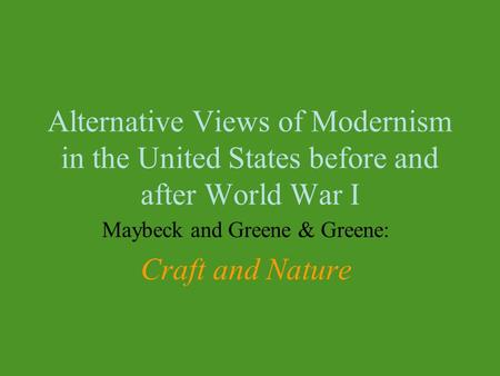 Alternative Views of Modernism in the United States before and after World War I Maybeck and Greene & Greene: Craft and Nature.