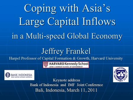 Coping with Asia's Large Capital Inflows <strong>in</strong> a Multi-speed Global Economy Keynote address Bank of Indonesia and IMF Joint Conference Bali, Indonesia, March.