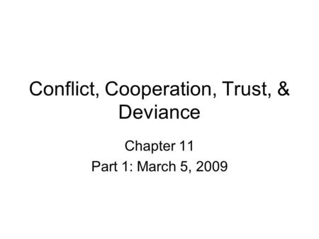 Conflict, Cooperation, Trust, & Deviance Chapter 11 Part 1: March 5, 2009.