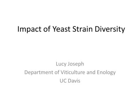 Impact of Yeast Strain Diversity Lucy Joseph Department of Viticulture and Enology UC Davis.