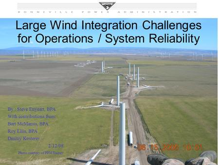 Slide 1 Large Wind Integration Challenges for Operations / System Reliability By : Steve Enyeart, BPA With contributions from: Bart McManus, BPA Roy Ellis,