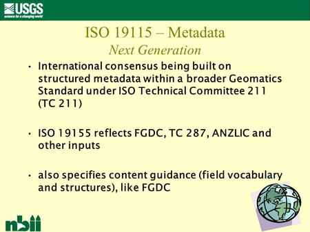 1 ISO 19115 – Metadata Next Generation International consensus being built on structured metadata within a broader Geomatics Standard under ISO Technical.