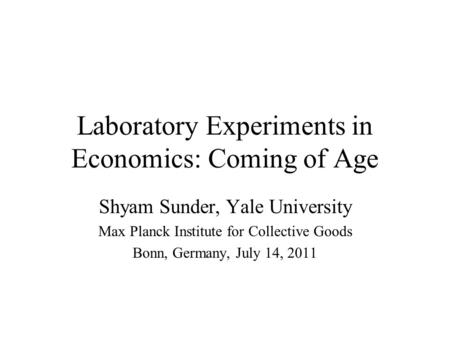 Laboratory Experiments in Economics: Coming of Age Shyam Sunder, Yale University Max Planck Institute for Collective Goods Bonn, Germany, July 14, 2011.