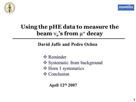 1 Using the pHE data to measure the beam e 's from  + decay David Jaffe and Pedro Ochoa April 12 th 2007  Reminder  Systematic from background  Horn.