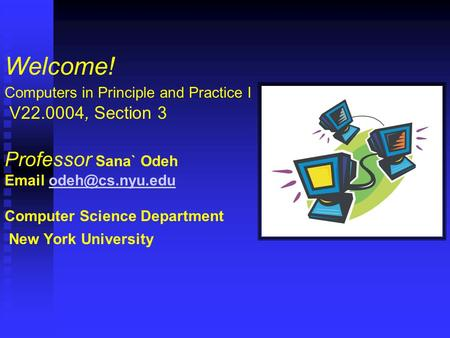 Welcome! Computers in Principle and Practice I V22.0004, Section 3 Professor Sana` Odeh  Computer Science Department New York University.