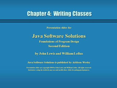 Chapter 4: Writing Classes Presentation slides for Java Software Solutions Foundations of Program Design Second Edition by John Lewis and William Loftus.