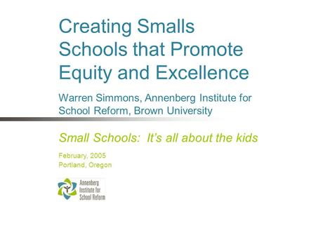 Creating Smalls Schools that Promote Equity and Excellence Small Schools: It's all about the kids February, 2005 Portland, Oregon Warren Simmons, Annenberg.