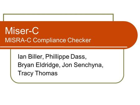Miser-C MISRA-C Compliance Checker Ian Biller, Phillippe Dass, Bryan Eldridge, Jon Senchyna, Tracy Thomas.