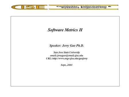 Software Metrics II Speaker: Jerry Gao Ph.D. San Jose State University   URL:  Sept., 2001.