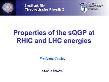 Wolfgang Cassing CERN, 04.06.2007 Properties of the sQGP at RHIC and LHC energies.