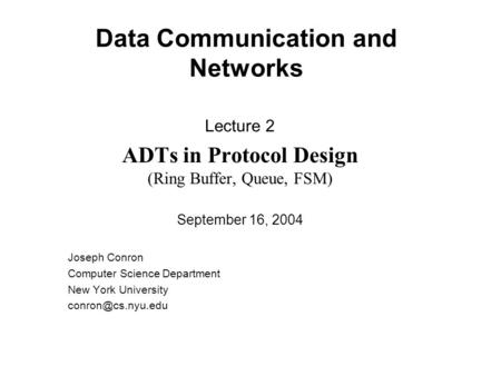Data Communication and Networks Lecture 2 ADTs in Protocol Design (Ring Buffer, Queue, FSM) September 16, 2004 Joseph Conron Computer Science Department.