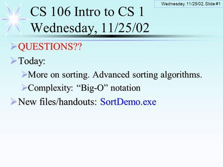Wednesday, 11/25/02, Slide #1 CS 106 Intro to CS 1 Wednesday, 11/25/02  QUESTIONS??  Today:  More on sorting. Advanced sorting algorithms.  Complexity: