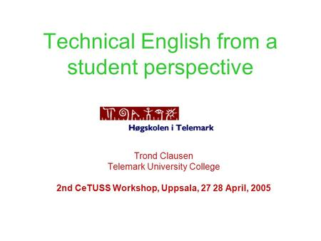 Technical English from a student perspective Trond Clausen Telemark University College 2nd CeTUSS Workshop, Uppsala, 27 28 April, 2005.