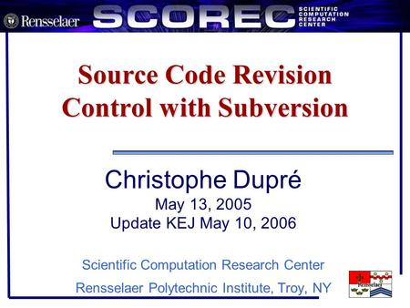 Source Code Revision Control with Subversion Christophe Dupré May 13, 2005 Update KEJ May 10, 2006 Scientific Computation Research Center Rensselaer Polytechnic.