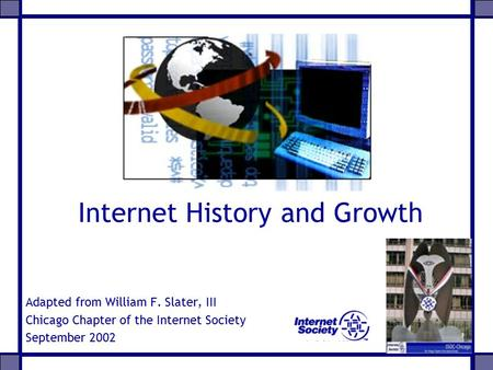 Internet History and Growth Adapted from William F. Slater, III Chicago Chapter of the Internet Society September 2002.