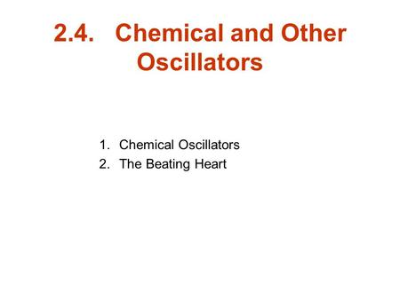 2.4. Chemical and Other Oscillators 1.Chemical Oscillators 2.The Beating Heart.