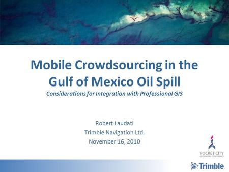 Mobile Crowdsourcing in the Gulf of Mexico Oil Spill Considerations for Integration with Professional GIS Robert Laudati Trimble Navigation Ltd. November.