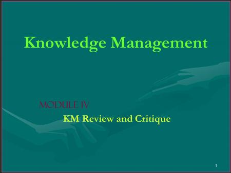 1 Knowledge Management Module IV KM Review and Critique.