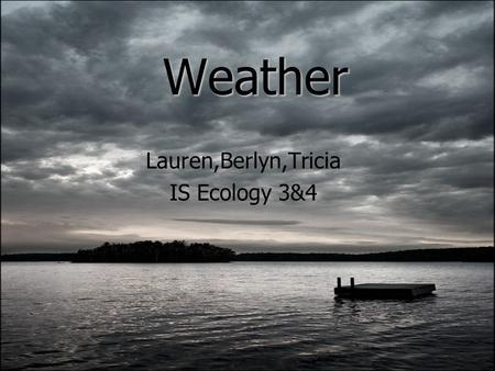 Weather Lauren,Berlyn,Tricia IS Ecology 3&4. What is Weather? The state of the atmosphere with respect to wind, temperature, cloudiness, moisture, pressure.