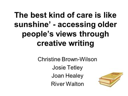 The best kind of care is like sunshine' - accessing older people's views through creative writing Christine Brown-Wilson Josie Tetley Joan Healey River.