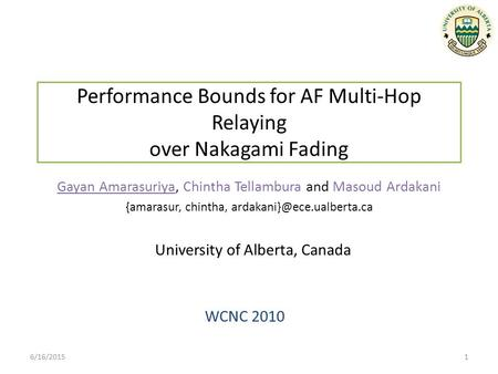 Performance Bounds for AF Multi-Hop Relaying over Nakagami Fading WCNC 2010 Gayan Amarasuriya, Chintha Tellambura and Masoud Ardakani {amarasur, chintha,
