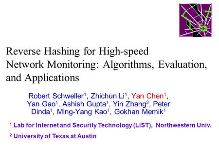 Reverse Hashing for High-speed Network Monitoring: Algorithms, Evaluation, and Applications Robert Schweller 1, Zhichun Li 1, Yan Chen 1, Yan Gao 1, Ashish.