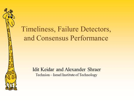 Timeliness, Failure Detectors, and Consensus Performance Idit Keidar and Alexander Shraer Technion – Israel Institute of Technology.
