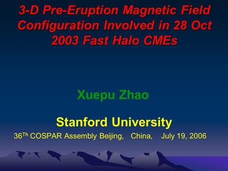 3-D Pre-Eruption Magnetic Field Configuration Involved in 28 Oct 2003 Fast Halo CMEs Xuepu Zhao Stanford University 36 Th COSPAR Assembly Beijing, China,