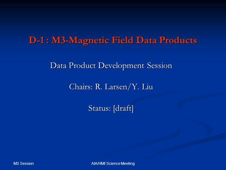 M3 Session AIA/HMI Science Meeting D-1 : M3-Magnetic Field Data Products Data Product Development Session Chairs: R. Larsen/Y. Liu Status: [draft]