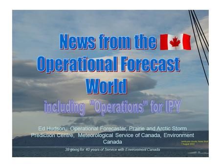 Ed Hudson, Operational Forecaster, Prairie and Arctic Storm Prediction Centre, Meteorological Service of Canada, Environment Canada 38 going for 40 years.