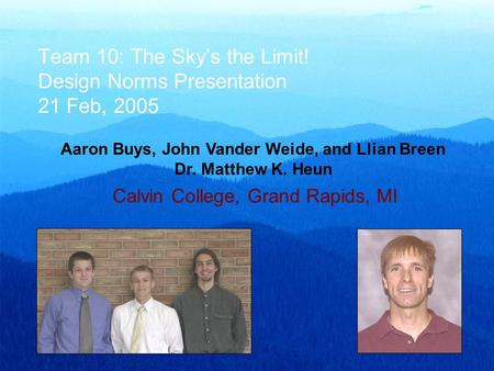 Team 10: The Sky's the Limit! Design Norms Presentation 21 Feb, 2005 Aaron Buys, John Vander Weide, and Llian Breen Dr. Matthew K. Heun Calvin College,