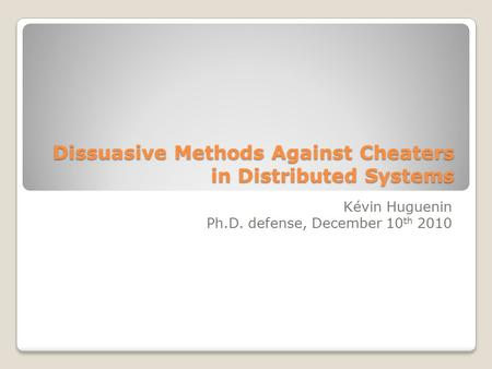 Dissuasive Methods Against Cheaters in Distributed Systems Kévin Huguenin Ph.D. defense, December 10 th 2010 TexPoint fonts used in EMF. Read the TexPoint.