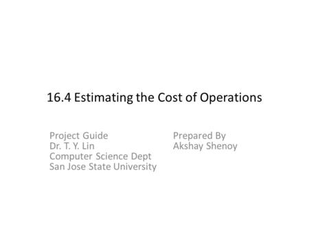 16.4 Estimating the Cost of Operations Project GuidePrepared By Dr. T. Y. LinAkshay Shenoy Computer Science Dept San Jose State University.