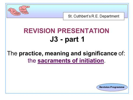 St. Cuthbert's R.E. Department Revision Programme REVISION PRESENTATION J3 - part 1 The practice, meaning and significance of: the sacraments of initiation.