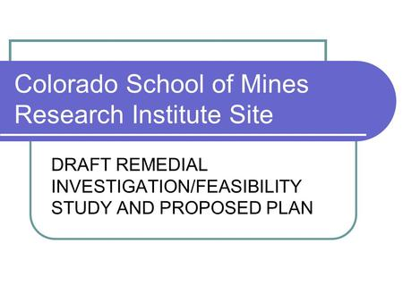Colorado School of Mines Research Institute Site DRAFT REMEDIAL INVESTIGATION/FEASIBILITY STUDY AND PROPOSED PLAN.