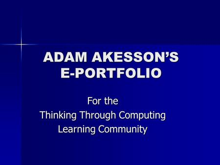 ADAM AKESSON'S E-PORTFOLIO For the Thinking Through Computing Learning Community.