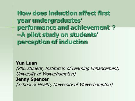How does induction affect first year undergraduates' performance and achievement ? –A pilot study on students' perception of induction Yun Luan (PhD student,