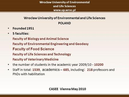 Wroclaw University of Environmental and Life Sciences www.up.wroc.pl Wroclaw University of Environmental and Life Sciences POLAND Founded 1951 5 faculties:
