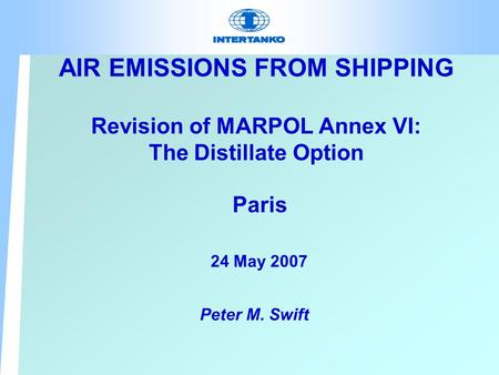 AIR EMISSIONS FROM SHIPPING Revision of MARPOL Annex VI: The Distillate Option Paris 24 May 2007 Peter M. Swift.