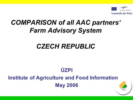 COMPARISON of all AAC partners' Farm Advisory System CZECH REPUBLIC ÚZPI Institute of Agriculture and Food Information May 2006.
