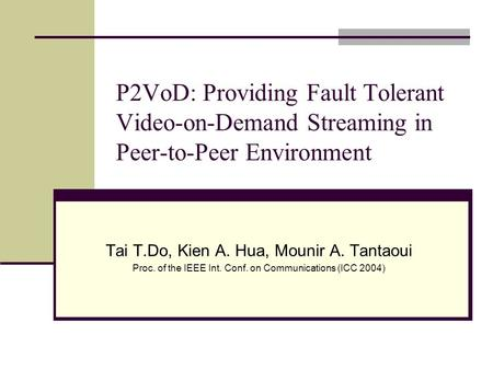 P2VoD: Providing Fault Tolerant Video-on-Demand Streaming in Peer-to-Peer Environment Tai T.Do, Kien A. Hua, Mounir A. Tantaoui Proc. of the IEEE Int.