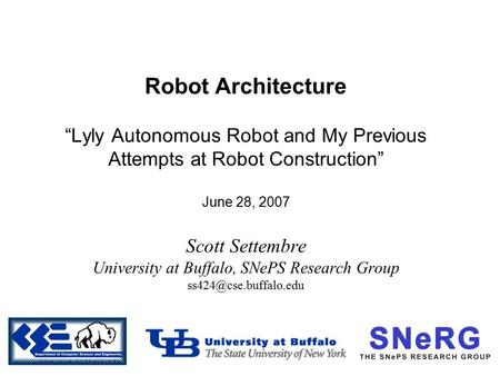 "Robot Architecture ""Lyly Autonomous Robot and My Previous Attempts at Robot Construction"" June 28, 2007 Scott Settembre University at Buffalo, SNePS Research."