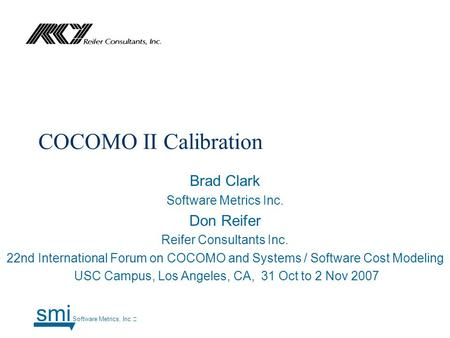 COCOMO II Calibration Brad Clark Software Metrics Inc. Don Reifer Reifer Consultants Inc. 22nd International Forum on COCOMO and Systems / Software Cost.