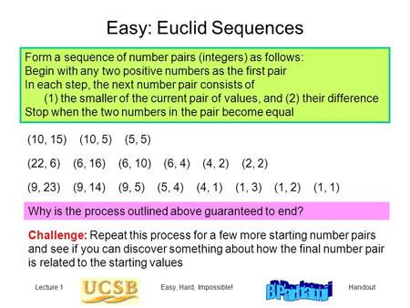 Lecture 1Easy, Hard, Impossible!Handout Easy: Euclid Sequences Form a sequence of number pairs (integers) as follows: Begin with any two positive numbers.