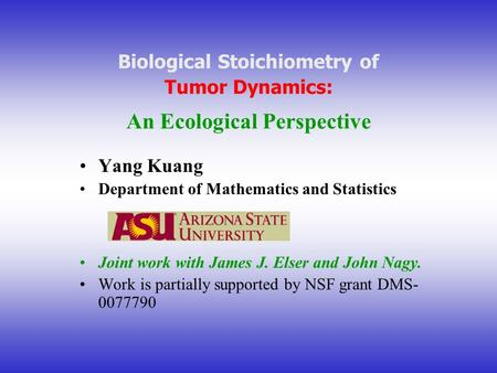 Biological Stoichiometry of Tumor Dynamics: An Ecological Perspective Yang Kuang Department of Mathematics and Statistics Joint work with James J. Elser.