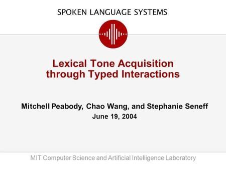 SPOKEN LANGUAGE SYSTEMS MIT Computer Science and Artificial Intelligence Laboratory Mitchell Peabody, Chao Wang, and Stephanie Seneff June 19, 2004 Lexical.